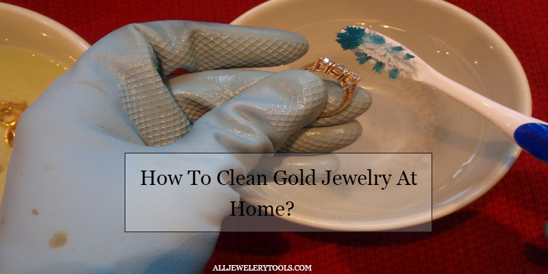 How To Clean Gold Jewelry At Home? - All Jewelery Too